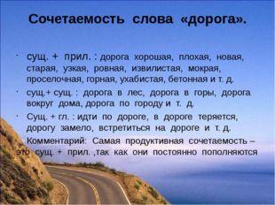 Сочетаемость слова «дорога». сущ. + прил. : дорога хорошая, плохая, новая, ст