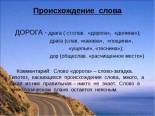 Происхождение слова ДОРОГА - драга ( ст.слав. «дорога», «долина»); драга (сла
