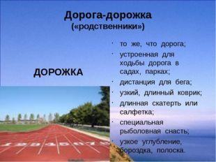Дорога-дорожка («родственники») ДОРОЖКА то же, что дорога; устроенная для ход