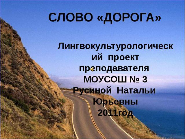 СЛОВО «ДОРОГА» Лингвокультурологический проект преподавателя МОУСОШ № 3 Русин...