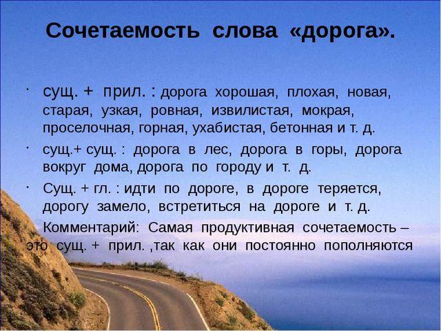 Сочетаемость слова «дорога». сущ. + прил. : дорога хорошая, плохая, новая, ст...