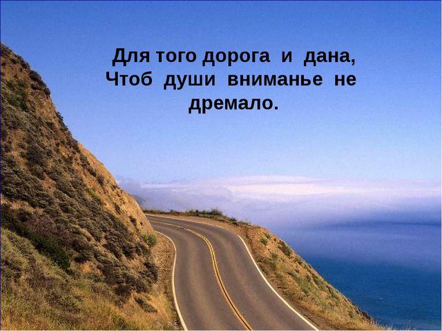 Для того дорога и дана, Чтоб души вниманье не дремало.