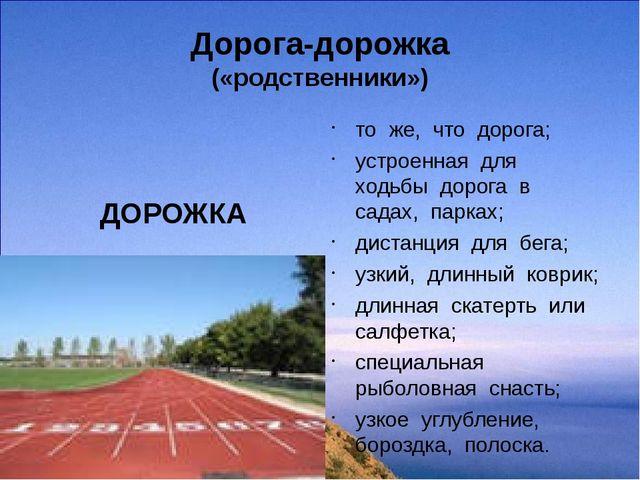 Дорога-дорожка («родственники») ДОРОЖКА то же, что дорога; устроенная для ход...