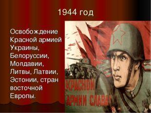 1944 год Освобождение Красной армией Украины, Белоруссии, Молдавии, Литвы, Ла