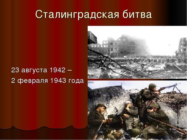 Сталинградская битва 23 августа 1942 – 2 февраля 1943 года
