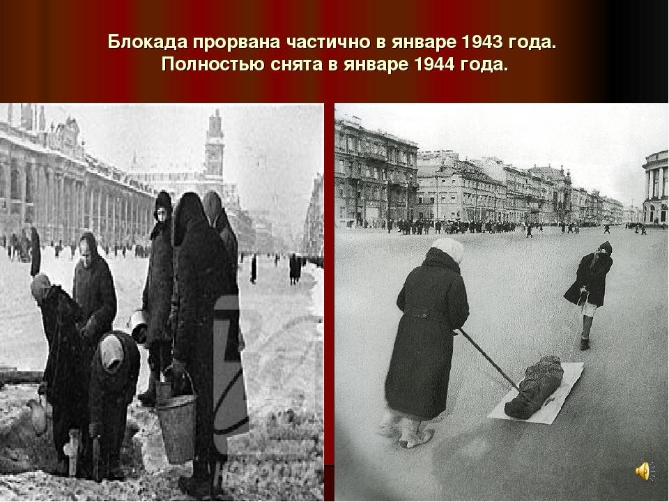 Блокада прорвана частично в январе 1943 года. Полностью снята в январе 1944 г...