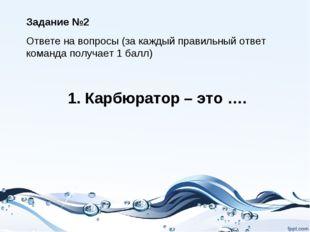 1. Карбюратор – это …. Задание №2 Ответе на вопросы (за каждый правильный отв