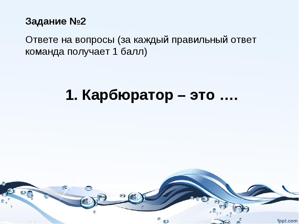 1. Карбюратор – это …. Задание №2 Ответе на вопросы (за каждый правильный отв...