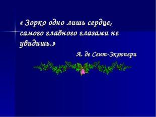« Зорко одно лишь сердце, самого главного глазами не увидишь.» А. де Сент-Экз