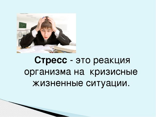 Стресс- это реакция организма на кризисные жизненные ситуации.