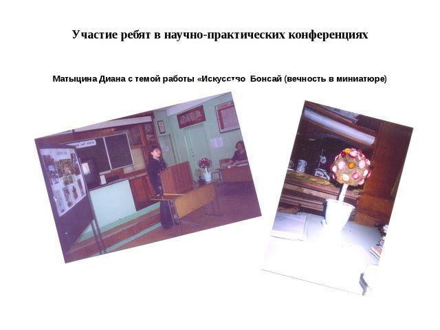 Участие ребят в научно-практических конференциях Матыцина Диана с темой работ...