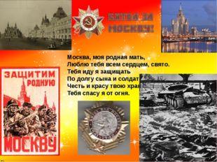 Москва, моя родная мать, Люблю тебя всем сердцем, свято. Тебя иду я защищать
