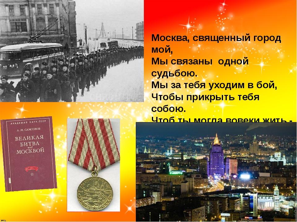 Москва, священный город мой, Мы связаны одной судьбою. Мы за тебя уходим в бо...