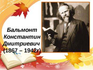 Бальмонт Константин Дмитриевич (1867 – 1942г)