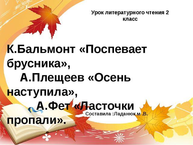 К.Бальмонт «Поспевает брусника», А.Плещеев «Осень наступила», А.Фет «Ласточки...