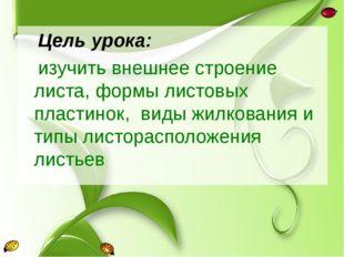 Цель урока: изучить внешнее строение листа, формы листовых пластинок, виды ж