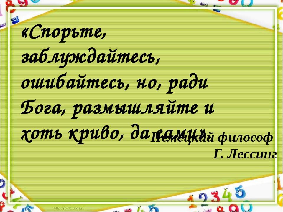 Немецкий философ Г. Лессинг «Спорьте, заблуждайтесь, ошибайтесь, но, ради Бог...