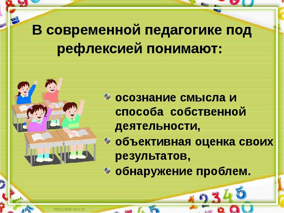 В современной педагогике под рефлексией понимают: осознание смысла и способа...