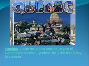 Quebec is both the oldest and the largest of Canada's provinces. Quebec city