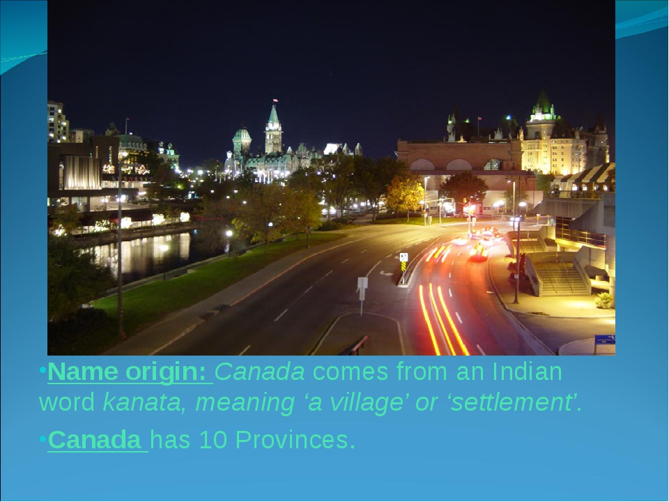 Name origin: Canada comes from an Indian word kanata, meaning 'a village' or...