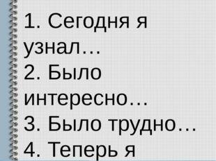 1. Сегодня я узнал… 2. Было интересно… 3. Было трудно… 4. Теперь я могу… 5. М