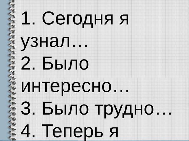 1. Сегодня я узнал… 2. Было интересно… 3. Было трудно… 4. Теперь я могу… 5. М...