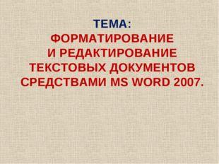ТЕМА: ФОРМАТИРОВАНИЕ И РЕДАКТИРОВАНИЕ ТЕКСТОВЫХ ДОКУМЕНТОВ СРЕДСТВАМИ MS WORD
