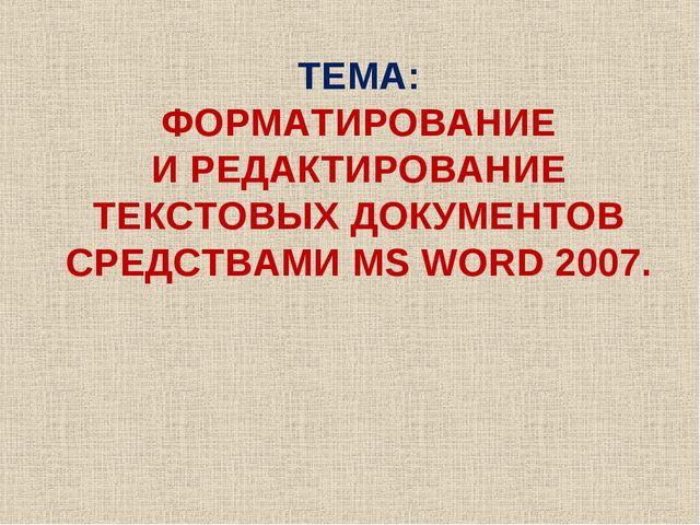 ТЕМА: ФОРМАТИРОВАНИЕ И РЕДАКТИРОВАНИЕ ТЕКСТОВЫХ ДОКУМЕНТОВ СРЕДСТВАМИ MS WORD...