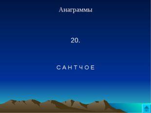 Анаграммы 20.  С А Н Т Ч О Е