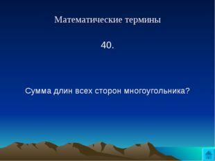 Математические термины 40.  Сумма длин всех сторон многоугольника?