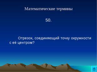 Математические термины 50.   Отрезок, соединяющий точку окружности с её це