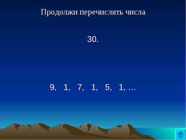 Продолжи перечислять числа 30.  9, 1, 7, 1, 5, 1, …