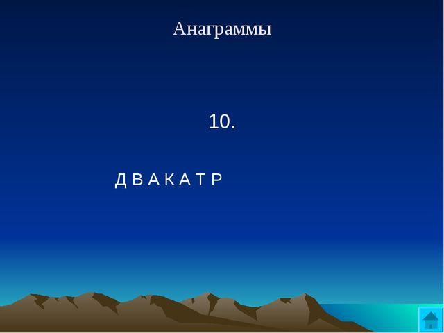 Анаграммы 10. Д В А К А Т Р