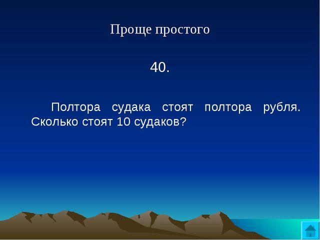 Проще простого 40. Полтора судака стоят полтора рубля. Сколько стоят 10 суд...