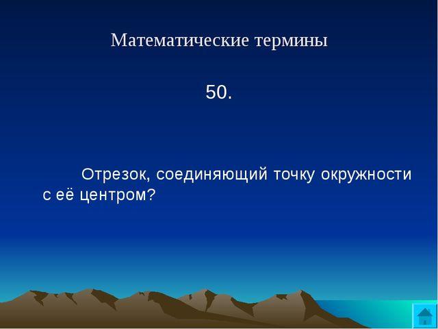 Математические термины 50.   Отрезок, соединяющий точку окружности с её це...