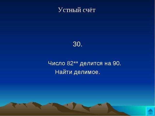 Устный счёт 30.  Число 82** делится на 90. Найти делимое.