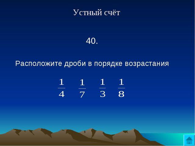 Устный счёт 40.  Расположите дроби в порядке возрастания