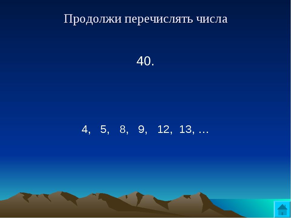 Продолжи перечислять числа 40.  4, 5, 8, 9, 12, 13, …