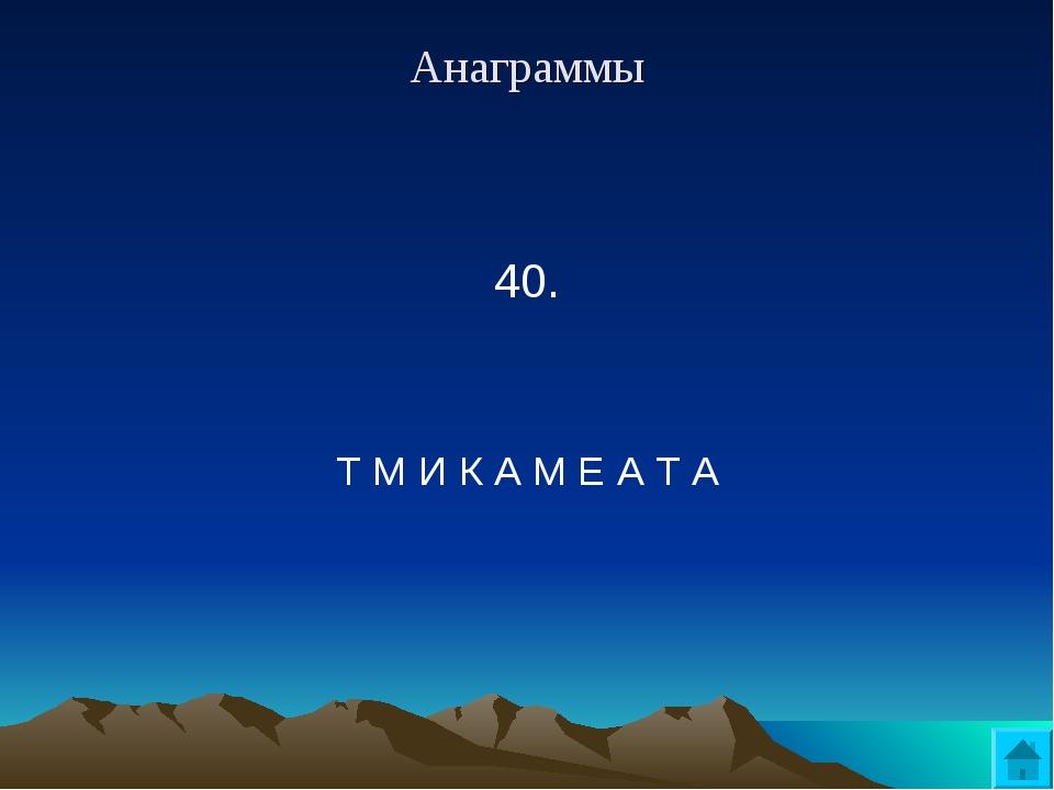 Анаграммы 40.  Т М И К А М Е А Т А