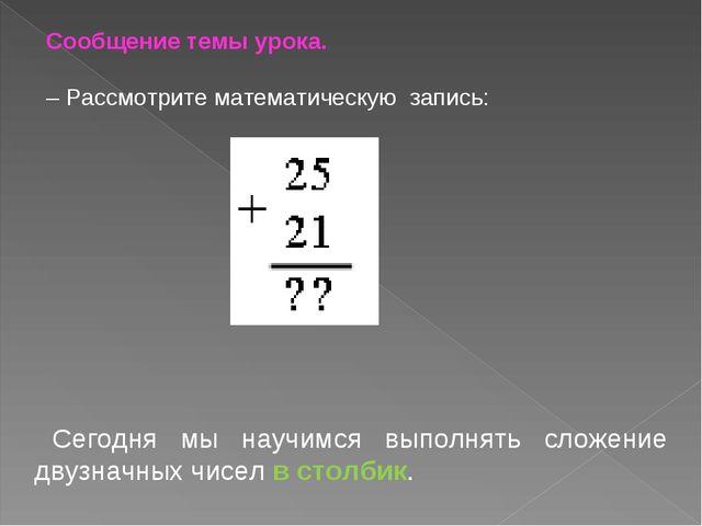 Сообщение темы урока. – Рассмотрите математическую запись: Сегодня мы научимс...