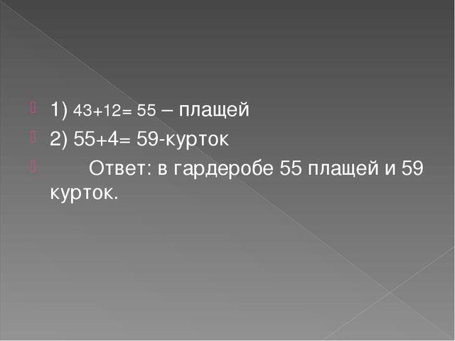 1) 43+12= 55 – плащей 2) 55+4= 59-курток Ответ: в гардеробе 55 плащей и 59 ку...
