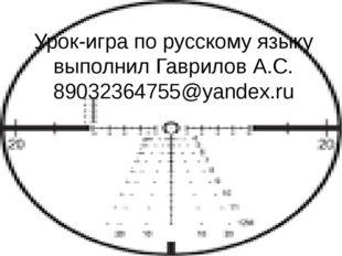 Урок-игра по русскому языку выполнил Гаврилов А.С. 89032364755@yandex.ru
