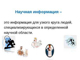 Научная информация – это информация для узкого круга людей, специализирующихс