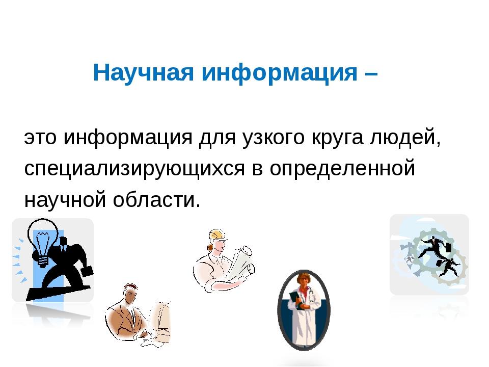Научная информация – это информация для узкого круга людей, специализирующихс...