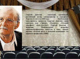 Георгий Данелия - советский, грузинский, российский актёр, кинорежиссёр и сце