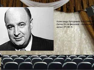 Александр Артурович Роу. (1906-1973_. Автор 16-ти фильмов - сказок,народный а
