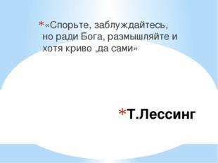 Т.Лессинг «Спорьте, заблуждайтесь, но ради Бога, размышляйте и хотя криво ,да