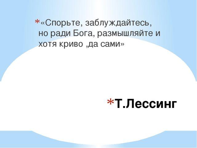Т.Лессинг «Спорьте, заблуждайтесь, но ради Бога, размышляйте и хотя криво ,да...