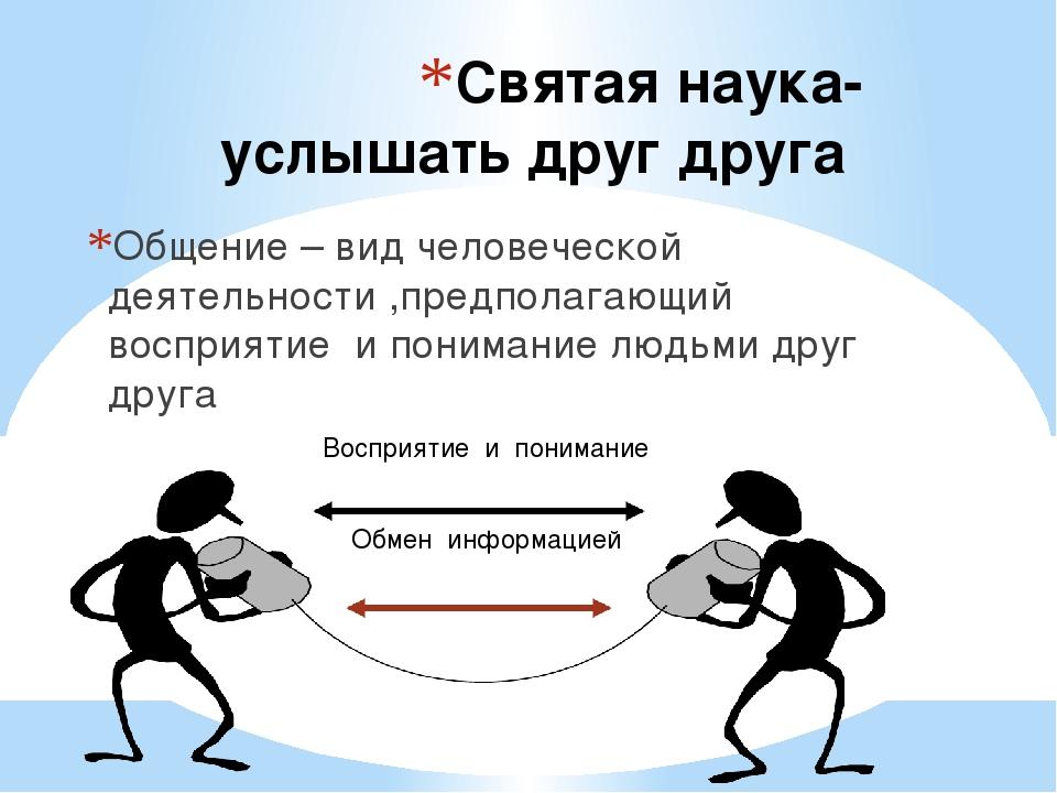 Святая наука- услышать друг друга Общение – вид человеческой деятельности ,пр...