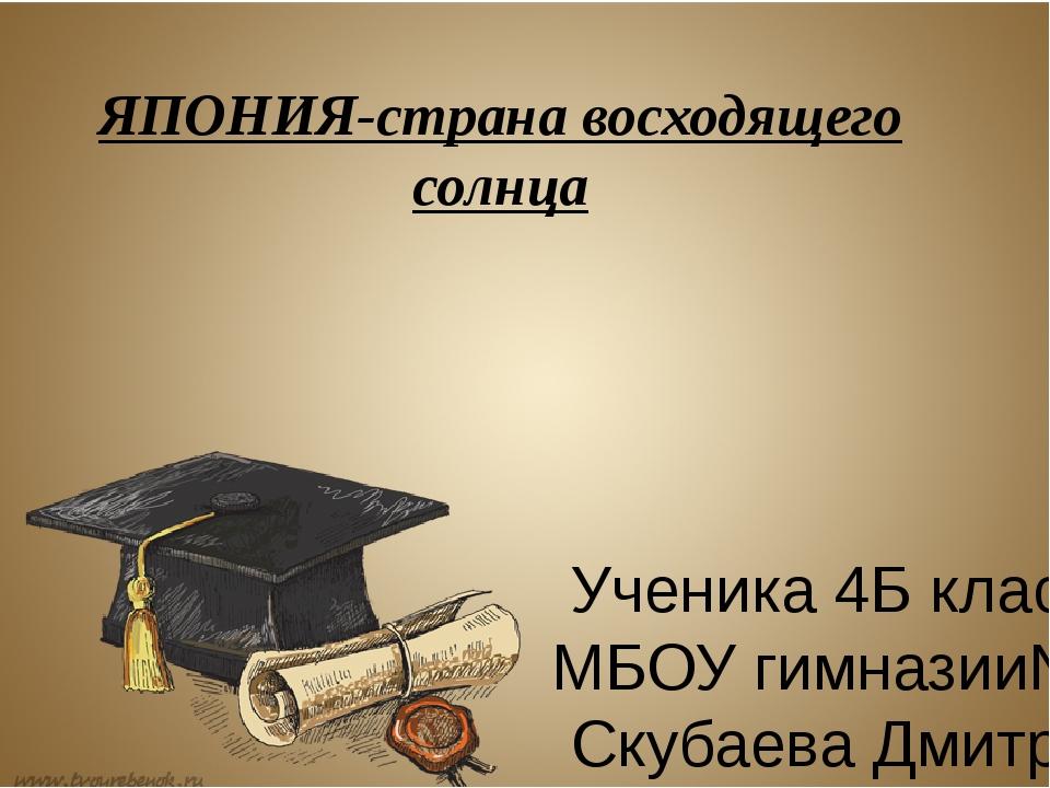 ЯПОНИЯ-страна восходящего солнца Ученика 4Б класса МБОУ гимназии№1 Скубаева Д...